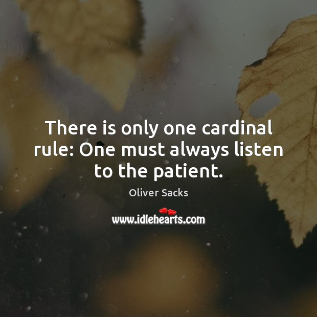 There is only one cardinal rule: One must always listen to the patient. Oliver Sacks Picture Quote