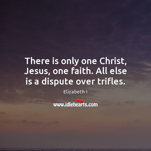 There is only one Christ, Jesus, one faith. All else is a dispute over trifles. Elizabeth I Picture Quote