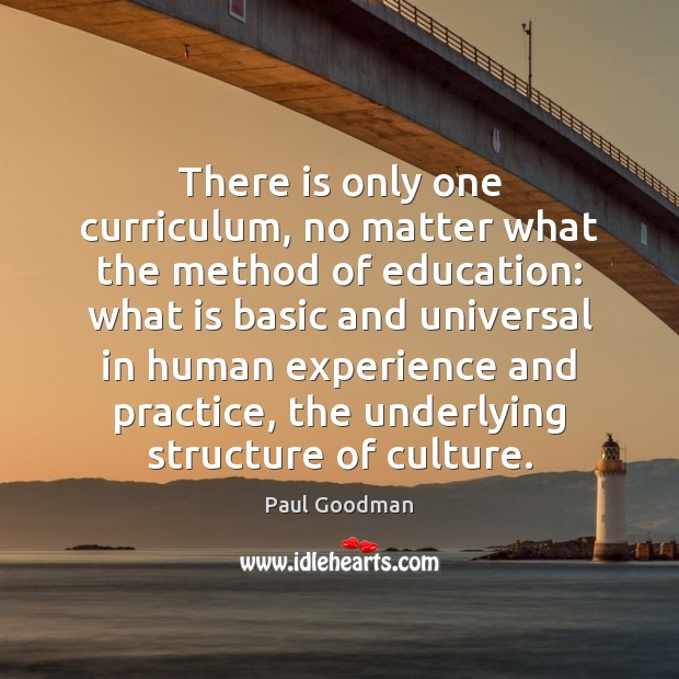 There is only one curriculum, no matter what the method of education: Paul Goodman Picture Quote