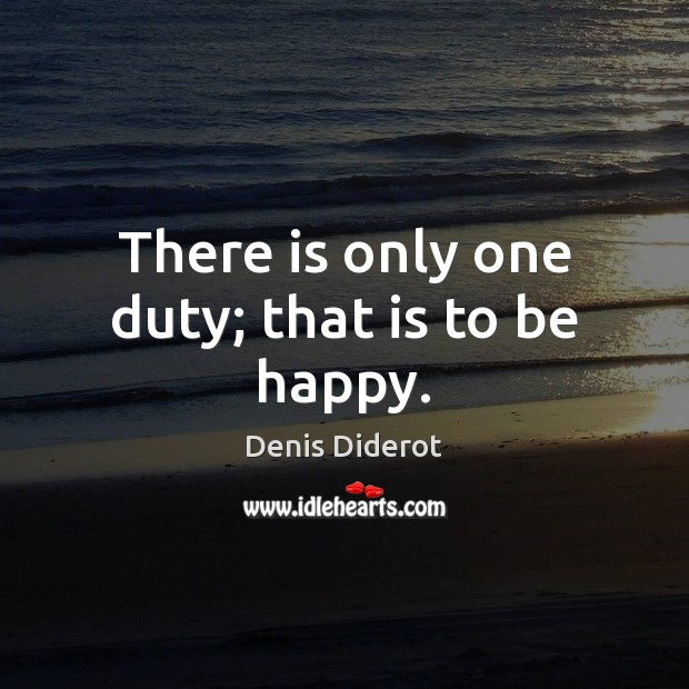 There is only one duty; that is to be happy. Denis Diderot Picture Quote