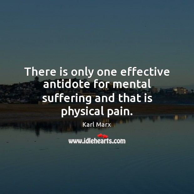 Image, There is only one effective antidote for mental suffering and that is physical pain.