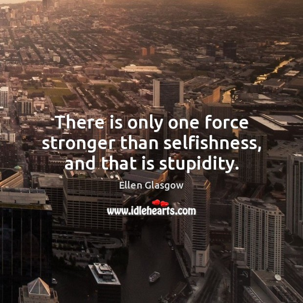 There is only one force stronger than selfishness, and that is stupidity. Ellen Glasgow Picture Quote