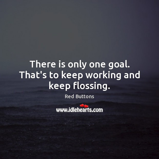 There is only one goal. That's to keep working and keep flossing. Goal Quotes Image