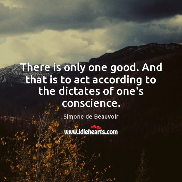 There is only one good. And that is to act according to the dictates of one's conscience. Image