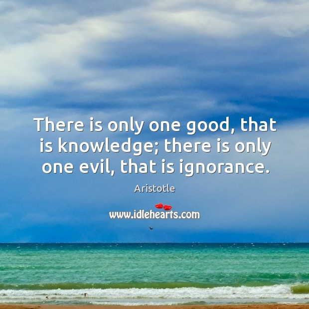 Image, There is only one good, that is knowledge; there is only one evil, that is ignorance.