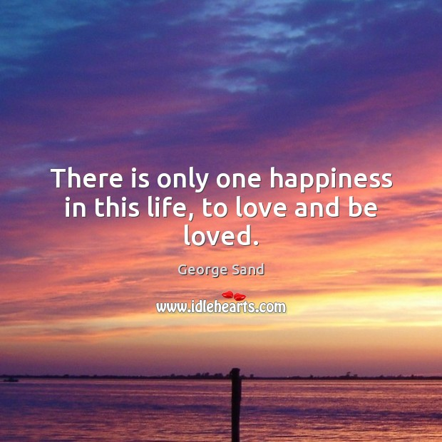 There is only one happiness in this life, to love and be loved. George Sand Picture Quote