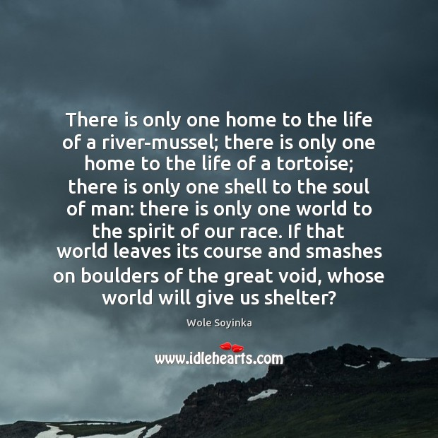 There is only one home to the life of a river-mussel; there Wole Soyinka Picture Quote