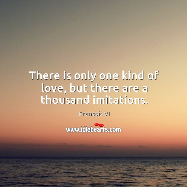 There is only one kind of love, but there are a thousand imitations. Image