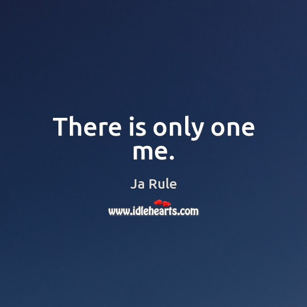 There is only one me. Image