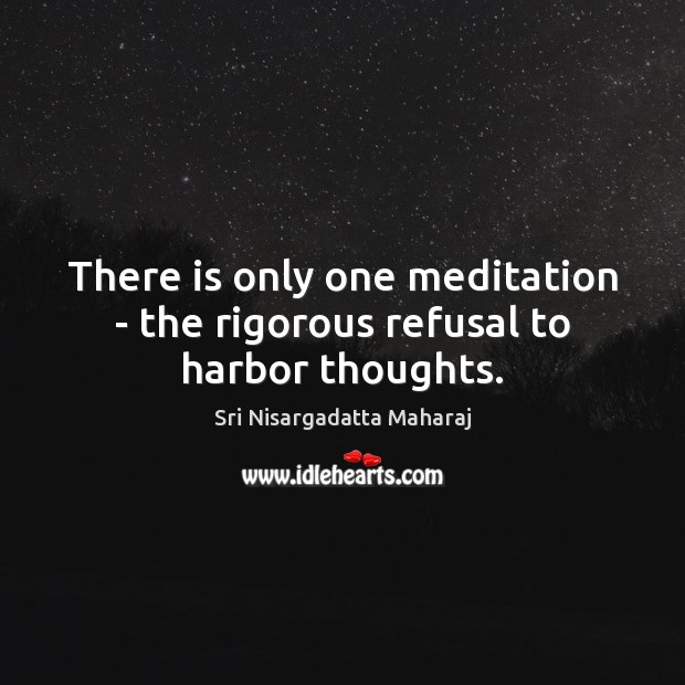 There is only one meditation – the rigorous refusal to harbor thoughts. Sri Nisargadatta Maharaj Picture Quote