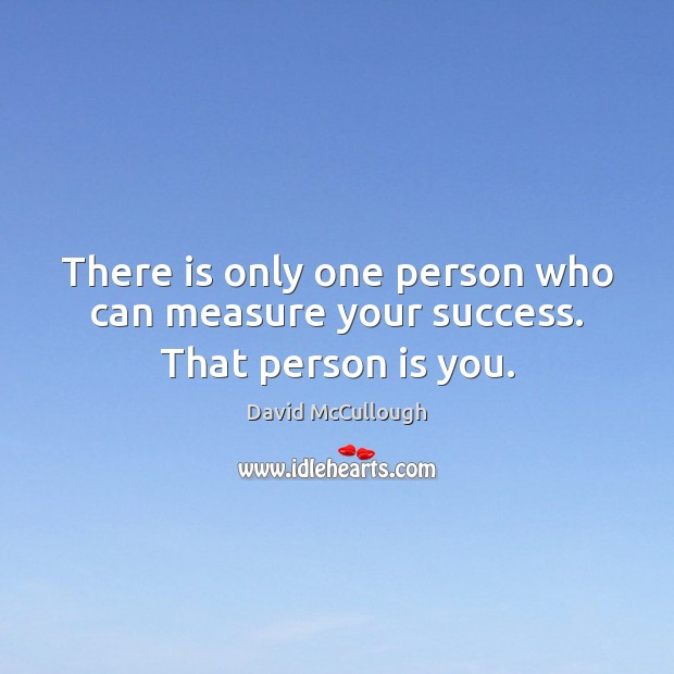 There is only one person who can measure your success. That person is you. Image