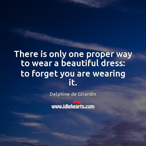 There is only one proper way to wear a beautiful dress: to forget you are wearing it. Image