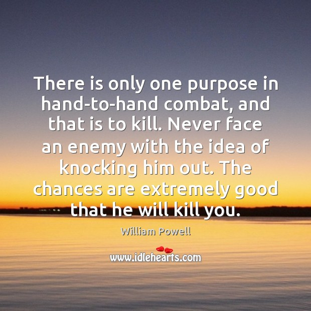 There is only one purpose in hand-to-hand combat, and that is to William Powell Picture Quote