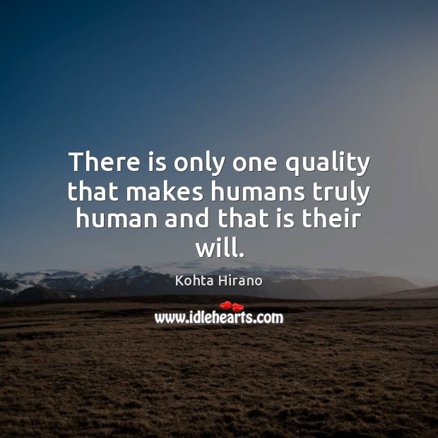 There is only one quality that makes humans truly human and that is their will. Image