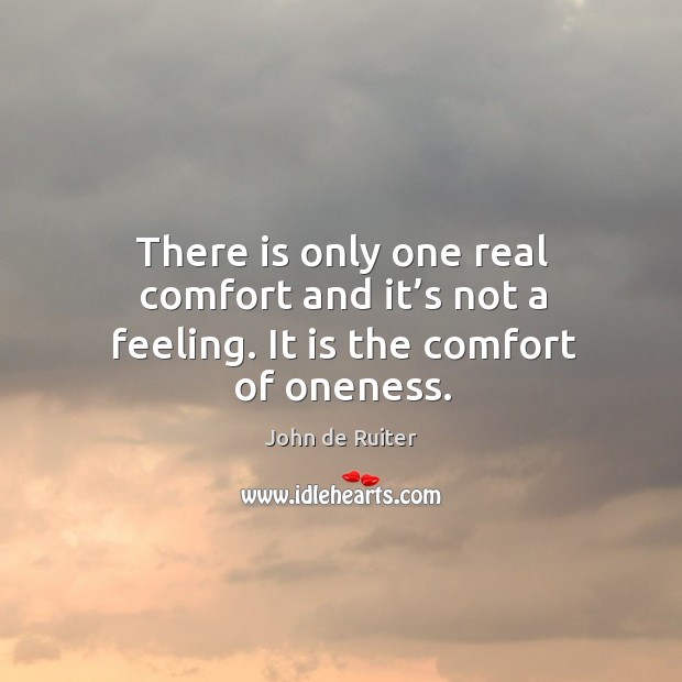 There is only one real comfort and it's not a feeling. It is the comfort of oneness. Image