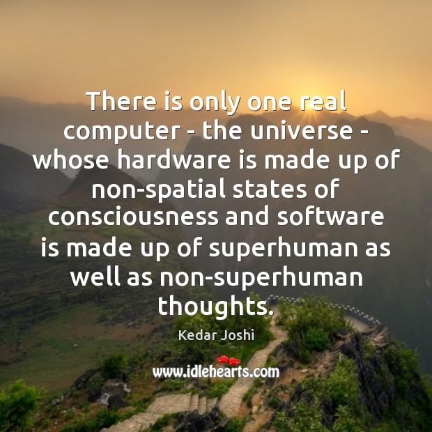 There is only one real computer – the universe – whose hardware Kedar Joshi Picture Quote