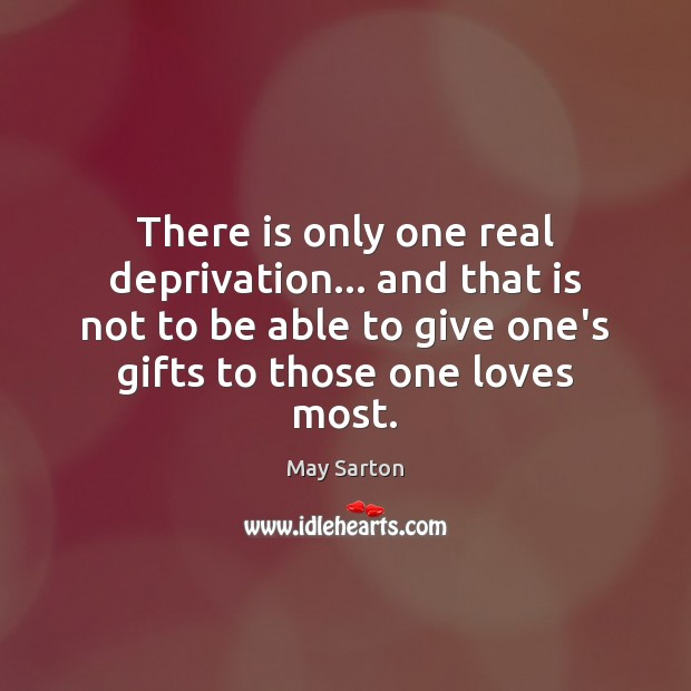 There is only one real deprivation… and that is not to be May Sarton Picture Quote