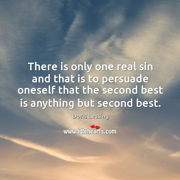 There is only one real sin and that is to persuade oneself that the second best is anything but second best. Doris Lessing Picture Quote