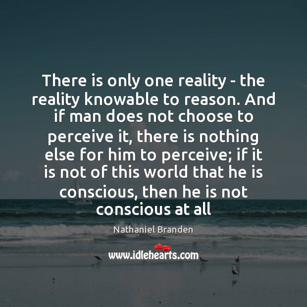 There is only one reality – the reality knowable to reason. And Nathaniel Branden Picture Quote