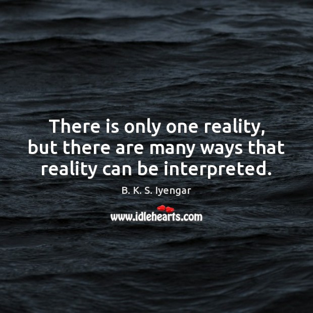There is only one reality, but there are many ways that reality can be interpreted. B. K. S. Iyengar Picture Quote