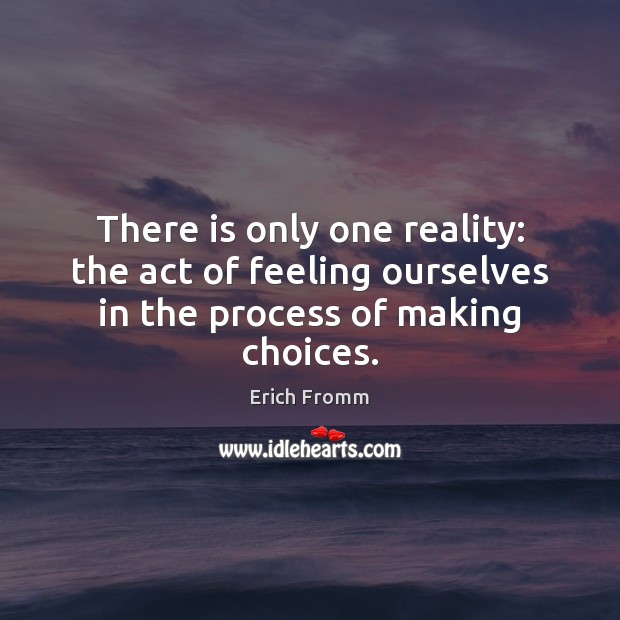 Image, There is only one reality: the act of feeling ourselves in the process of making choices.