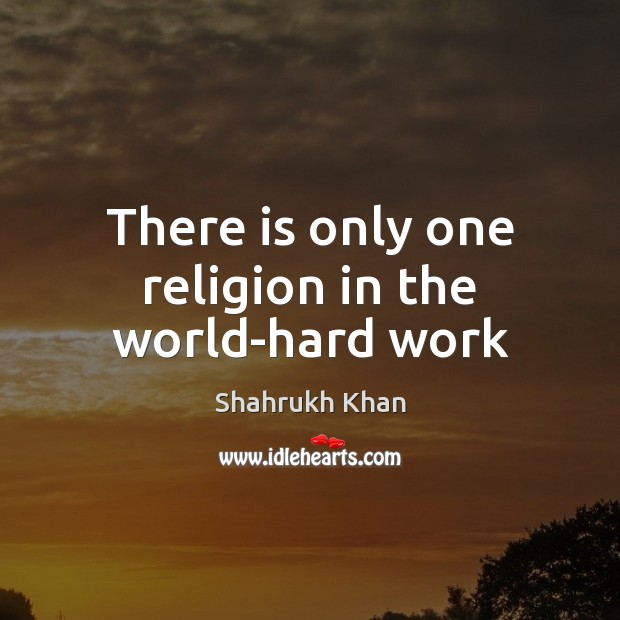 There is only one religion in the world-hard work Shahrukh Khan Picture Quote