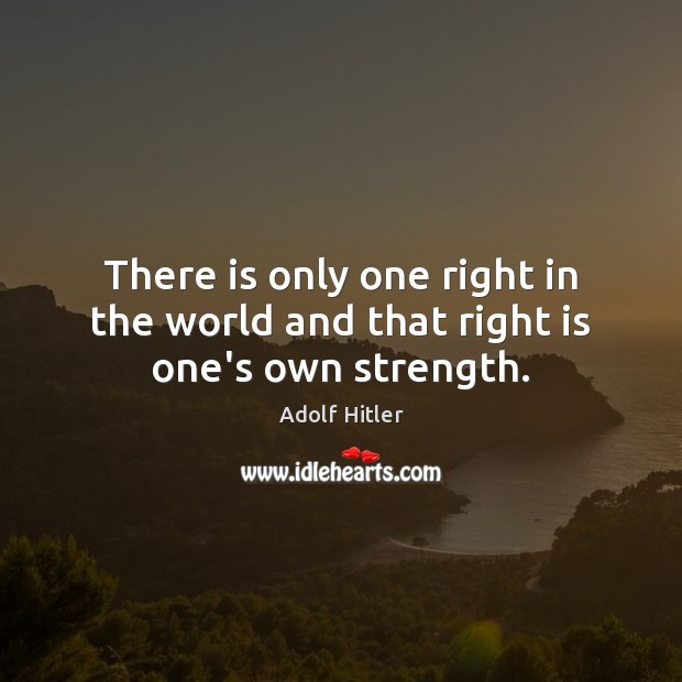 Image, There is only one right in the world and that right is one's own strength.