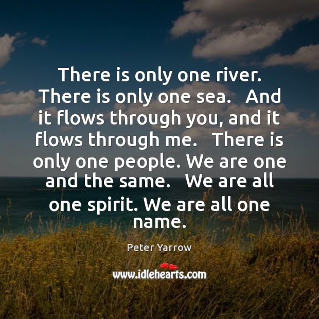 There is only one river. There is only one sea.   And it Peter Yarrow Picture Quote