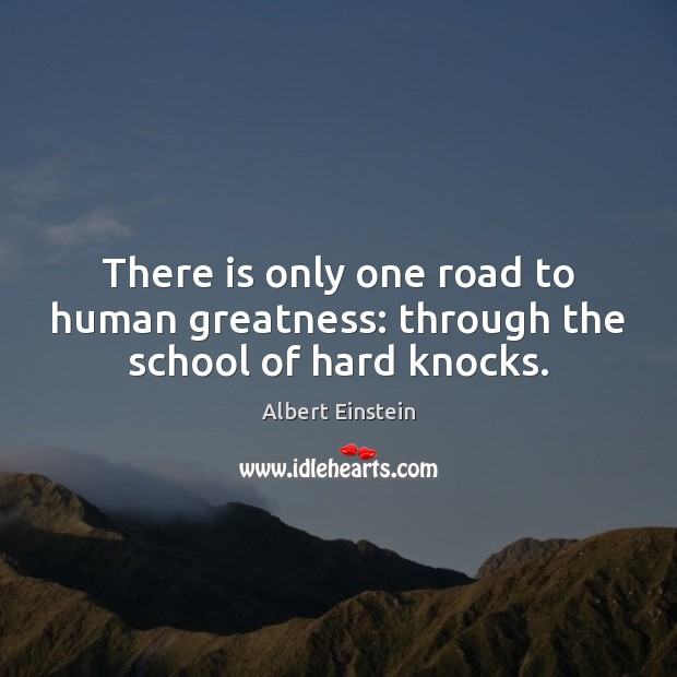 Image, There is only one road to human greatness: through the school of hard knocks.