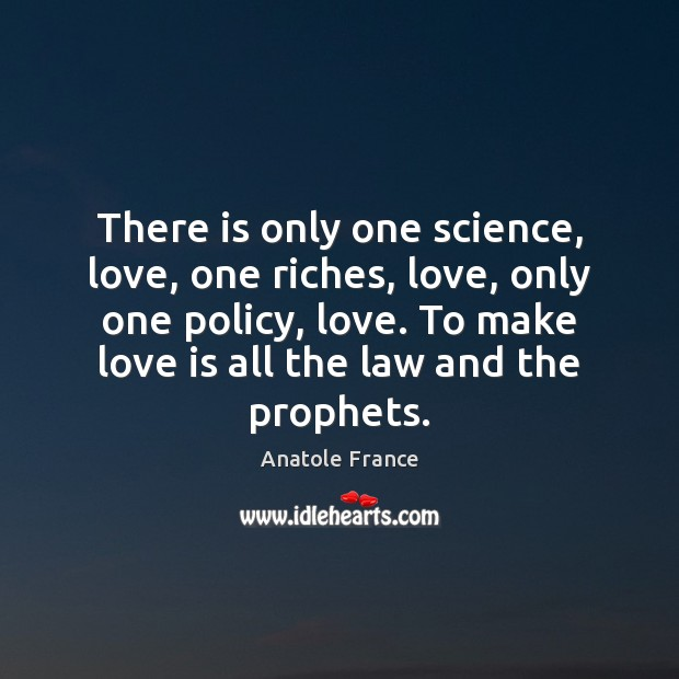 There is only one science, love, one riches, love, only one policy, Anatole France Picture Quote