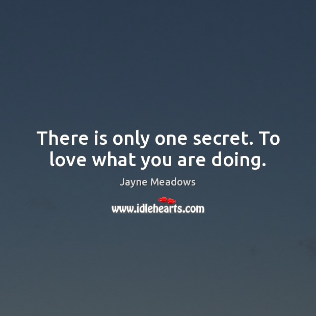 There is only one secret. To love what you are doing. Image