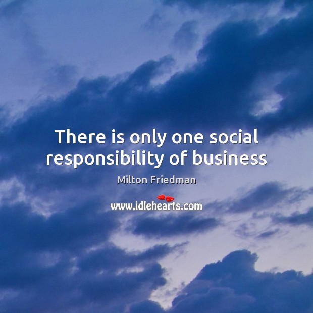 There is only one social responsibility of business Social Responsibility Quotes Image