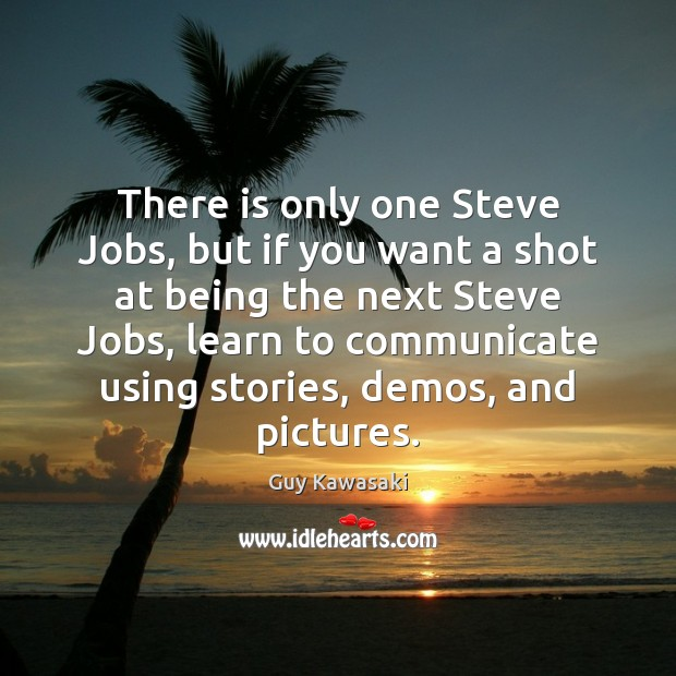 There is only one Steve Jobs, but if you want a shot Guy Kawasaki Picture Quote