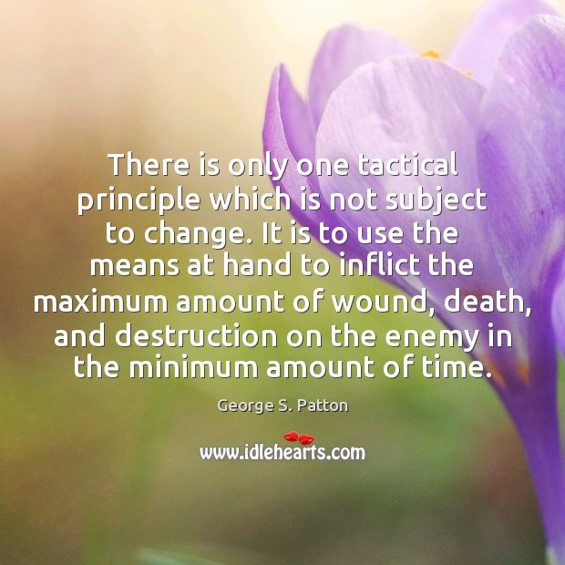 There is only one tactical principle which is not subject to change. George S. Patton Picture Quote