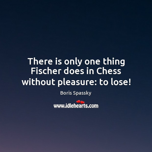 Image, There is only one thing Fischer does in Chess without pleasure: to lose!