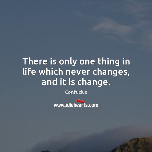 Image, There is only one thing in life which never changes, and it is change.