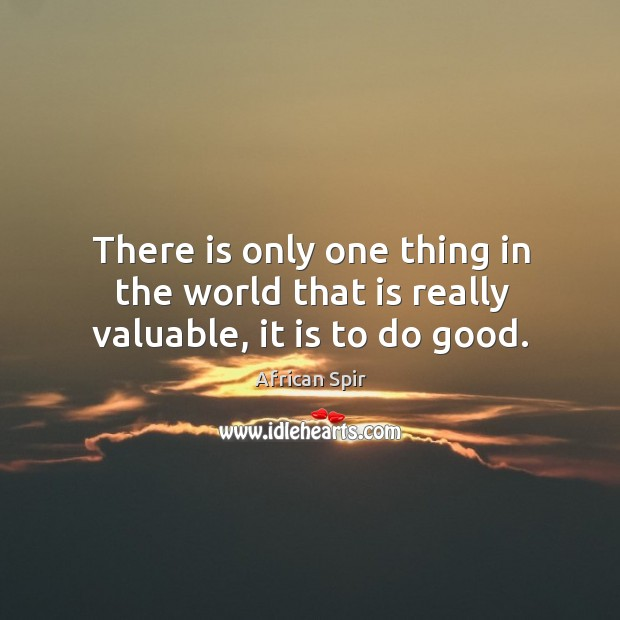 There is only one thing in the world that is really valuable, it is to do good. African Spir Picture Quote
