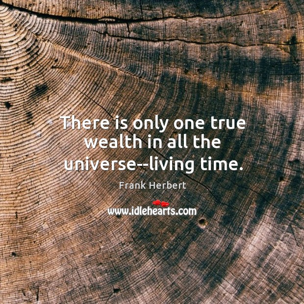 There is only one true wealth in all the universe–living time. Image