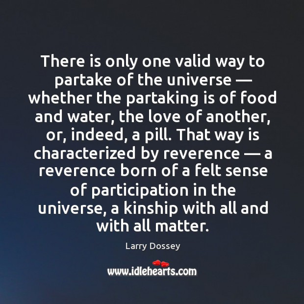 There is only one valid way to partake of the universe — whether the partaking is of food and water Larry Dossey Picture Quote