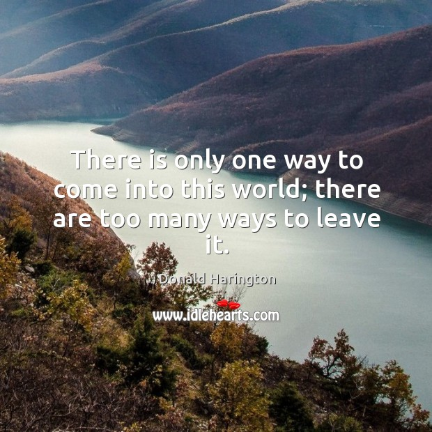 There is only one way to come into this world; there are too many ways to leave it. Image