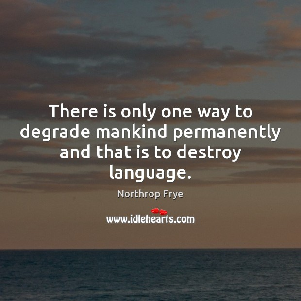There is only one way to degrade mankind permanently and that is to destroy language. Northrop Frye Picture Quote