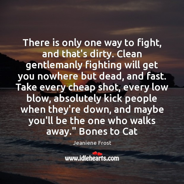 There is only one way to fight, and that's dirty. Clean gentlemanly Jeaniene Frost Picture Quote
