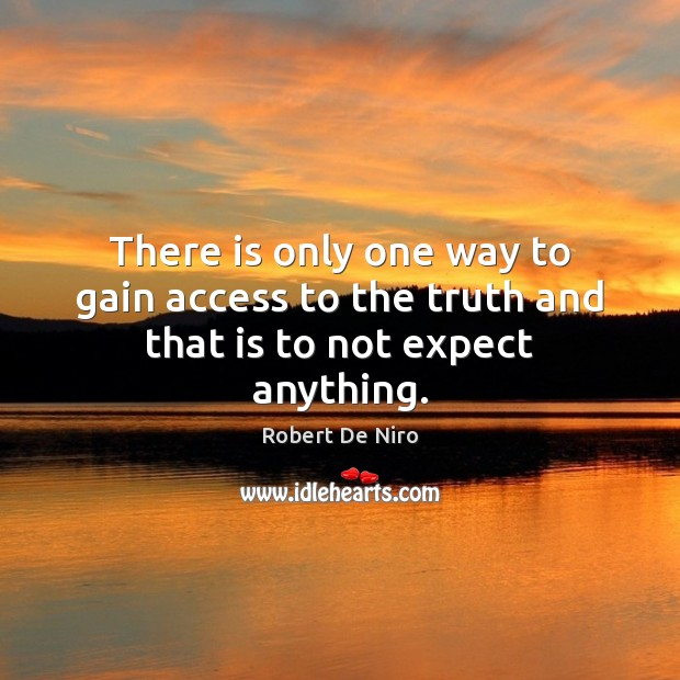 There is only one way to gain access to the truth and that is to not expect anything. Access Quotes Image