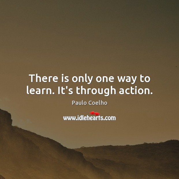 There is only one way to learn. It's through action. Image