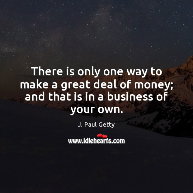 Image, There is only one way to make a great deal of money;