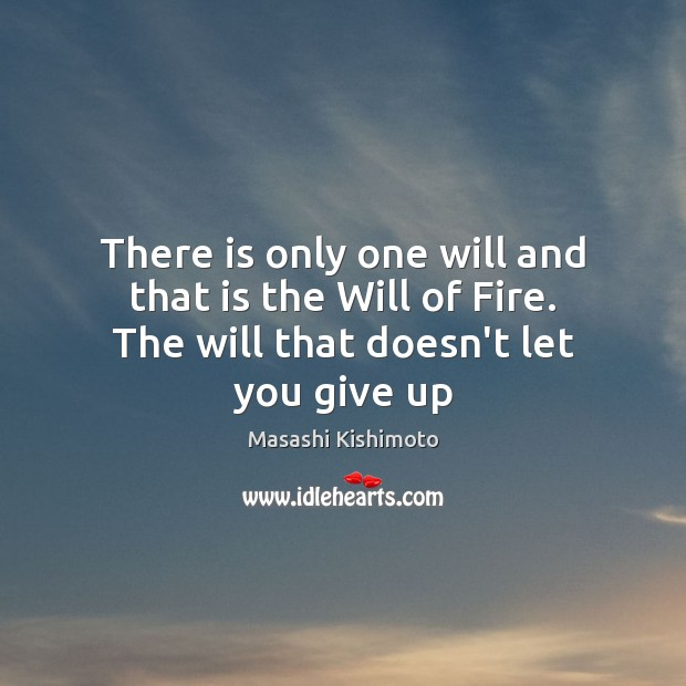 There is only one will and that is the Will of Fire. The will that doesn't let you give up Masashi Kishimoto Picture Quote