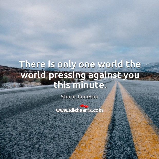 There is only one world the world pressing against you this minute. Image