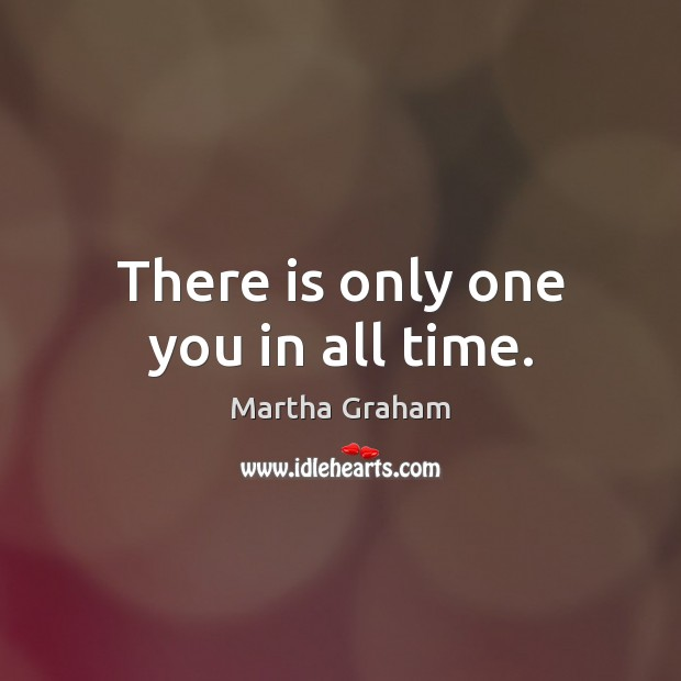 There is only one you in all time. Martha Graham Picture Quote