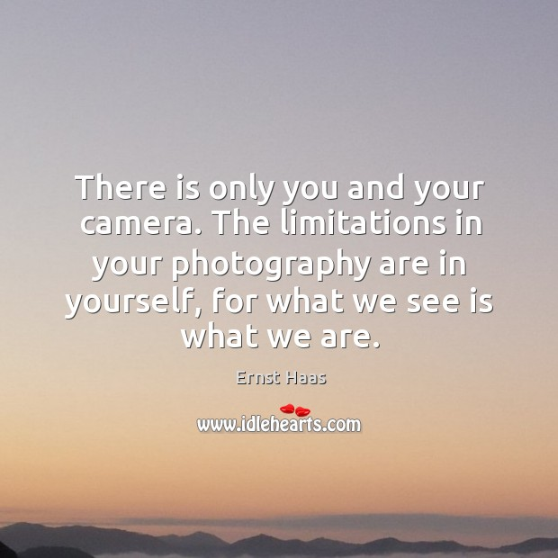 There is only you and your camera. The limitations in your photography are in yourself Ernst Haas Picture Quote