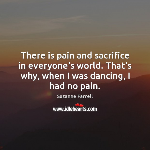 There is pain and sacrifice in everyone's world. That's why, when I Suzanne Farrell Picture Quote